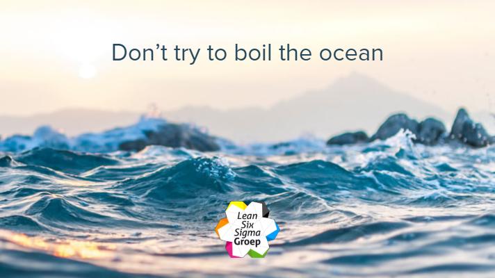 Don't try to boil the ocean. Pak het veranderproces met kleine veranderingen aan.